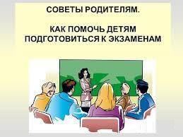 СОВЕТЫ РОДИТЕЛЯМ: КАК ПОМОЧЬ ДЕТЯМ ПОДГОТОВИТЬСЯ К ЭКЗАМЕНАМ